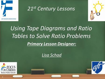 21 st Century Lessons Using Tape Diagrams and Ratio Tables to Solve Ratio Problems Primary Lesson Designer: Lisa Schad 1.