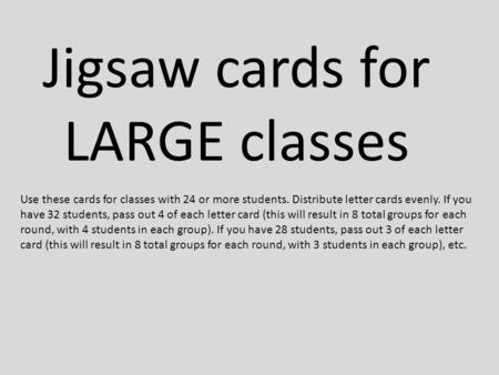 Jigsaw cards for LARGE classes Use these cards for classes with 24 or more students. Distribute letter cards evenly. If you have 32 students, pass out.