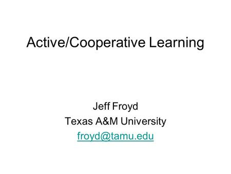 Active/Cooperative Learning Jeff Froyd Texas A&M University
