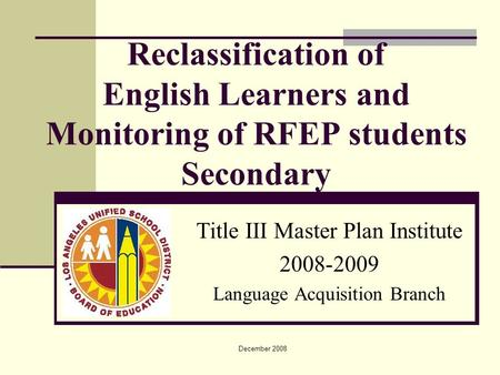 December 2008 Title III Master Plan Institute 2008-2009 Language Acquisition Branch Reclassification of English Learners and Monitoring of RFEP students.