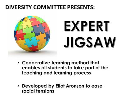 Cooperative learning method that enables all students to take part of the teaching and learning process Developed by Eliot Aronson to ease racial tensions.