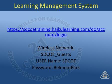Learning Management System https://sdcoetraining.haikulearning.com/do/acc ount/login Wireless Network: SDCOE_Guests USER Name: SDCOE Password: BelmontPark.