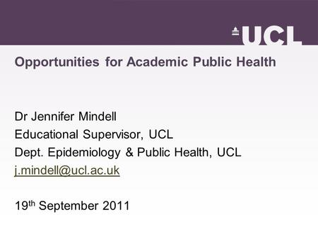 Opportunities for Academic Public Health Dr Jennifer Mindell Educational Supervisor, UCL Dept. Epidemiology & Public Health, UCL 19.