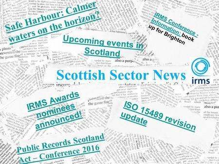 IRMS Awards nominees announced! Upcoming events in Scotland Safe Harbour: Calmer waters on the horizon? Public Records Scotland Act – Conference 2016 Scottish.
