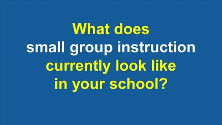 What does small group instruction currently look like in your school?