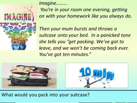 Imagine……… You're in your room one evening, getting on with your homework like you always do. Then your mum bursts and throws a suitcase onto your bed.