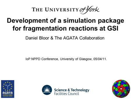 Daniel Bloor & The AGATA Collaboration IoP NPPD Conference, University of Glasgow, 05/04/11. Development of a simulation package for fragmentation reactions.
