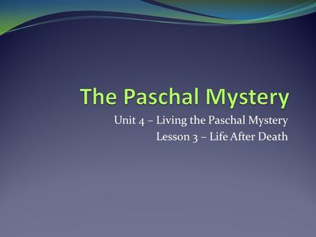 Unit 4 – Living the Paschal Mystery Lesson 3 – Life After Death