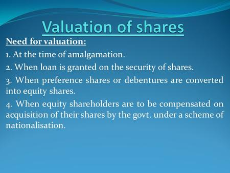 Need for valuation: 1. At the time of amalgamation. 2. When loan is granted on the security of shares. 3. When preference shares or debentures are converted.