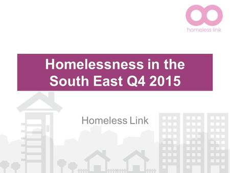 Homelessness in the South East Q4 2015 Homeless Link.