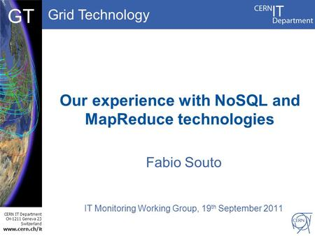 Grid Technology CERN IT Department CH-1211 Geneva 23 Switzerland www.cern.ch/i t DBCF GT Our experience with NoSQL and MapReduce technologies Fabio Souto.