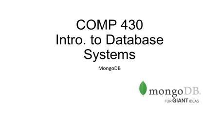 "COMP 430 Intro. to Database Systems MongoDB. What is MongoDB? ""Humongous"" DB NoSQL, no schemas DB Lots of similarities with SQL RDBMs, but with more flexibility."