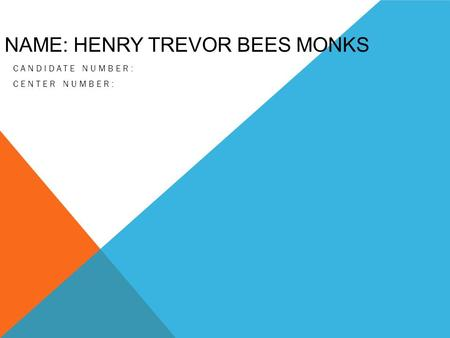 NAME: HENRY TREVOR BEES MONKS CANDIDATE NUMBER: CENTER NUMBER: