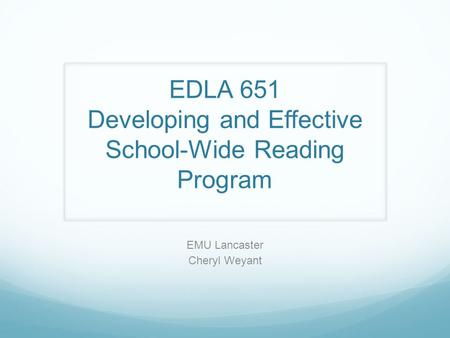 EDLA 651 Developing and Effective School-Wide Reading Program EMU Lancaster Cheryl Weyant.
