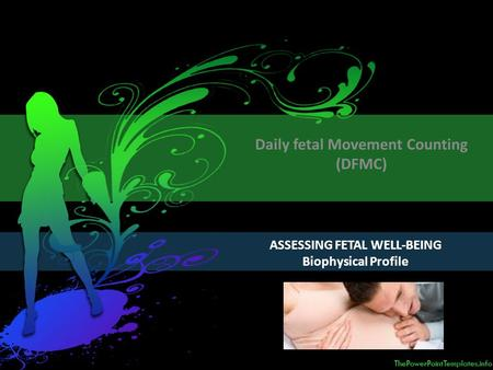 ASSESSING FETAL WELL-BEING Biophysical Profile Daily fetal Movement Counting (DFMC)