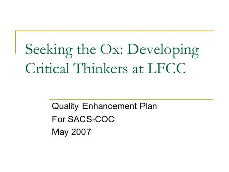 Seeking the Ox: Developing Critical Thinkers at LFCC Quality Enhancement Plan For SACS-COC May 2007.