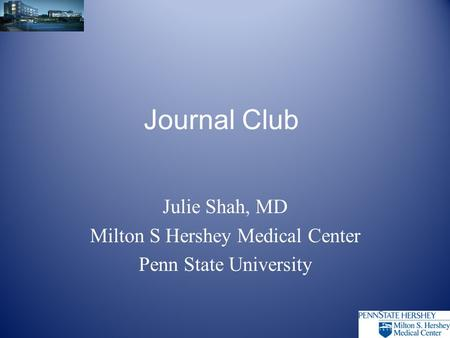 <strong>Journal</strong> <strong>Club</strong> Julie Shah, MD Milton S Hershey Medical Center Penn State University.