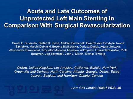 J Am Coll Cardiol 2008;51:538–45 Acute and Late Outcomes of Unprotected Left Main Stenting in Comparison With Surgical Revascularization Pawel E. Buszman,