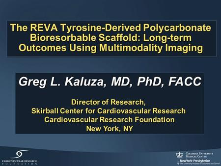 The REVA Tyrosine-Derived Polycarbonate Bioresorbable Scaffold: Long-term Outcomes Using Multimodality Imaging Greg L. Kaluza, MD, PhD, FACC Director of.