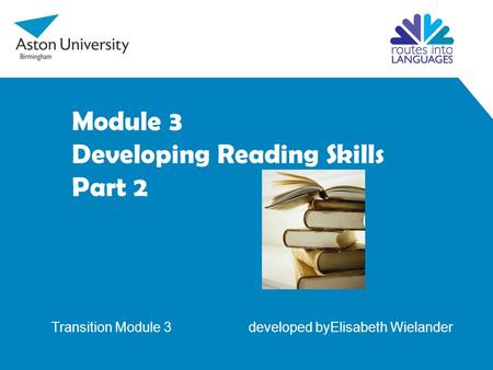 Module 3 Developing Reading Skills Part 2 Transition Module 3 developed byElisabeth Wielander.