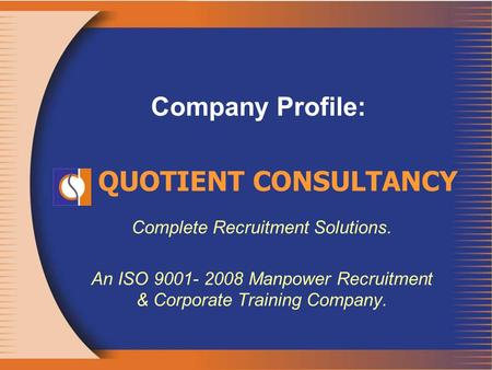 Company Profile: Complete Recruitment Solutions. An ISO 9001- 2008 Manpower Recruitment & Corporate Training Company. QUOTIENT CONSULTANCY.