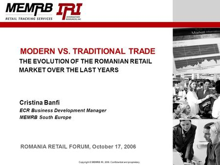 Copyright © MEMRB IRI, 2006. Confidential and proprietary. MODERN VS. TRADITIONAL TRADE THE EVOLUTION OF THE ROMANIAN RETAIL MARKET OVER THE LAST YEARS.