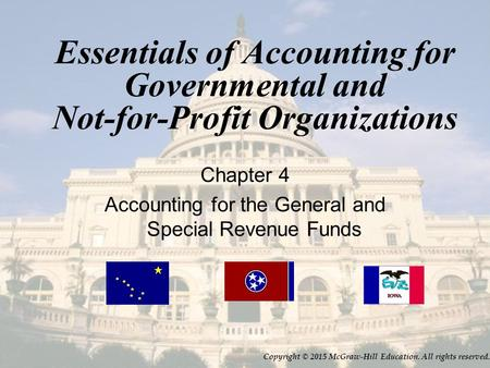 Essentials of Accounting for Governmental and Not-for-Profit Organizations Chapter 4 Accounting for the General and Special Revenue Funds Copyright © 2015.