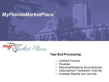 MyFloridaMarketPlace Year End Processing: Certified Forward Payables Reducing/Releasing Encumbrances Disbursement Transaction Override Available Reports.