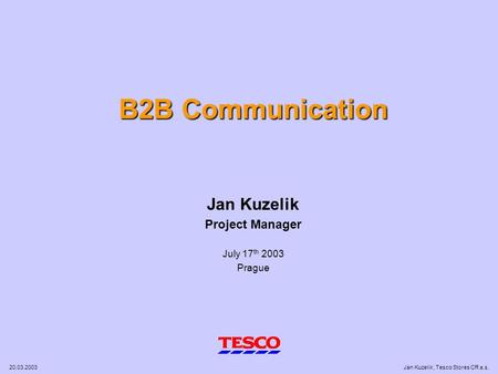 20.03.2003Jan Kuzelik, Tesco Stores CR a.s. B2B Communication Jan Kuzelik Project Manager July 17 th 2003 Prague.