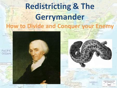 Redistricting & The Gerrymander How to Divide and Conquer your Enemy.