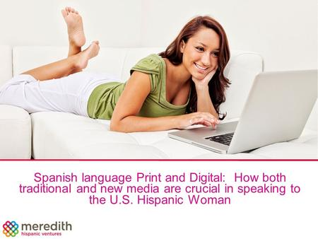 Spanish language Print and Digital: How both traditional and new media are crucial in speaking to the U.S. Hispanic Woman.