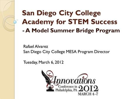 San Diego City College Academy for STEM Success - A Model Summer Bridge Program Rafael Alvarez San Diego City College MESA Program Director Tuesday, March.