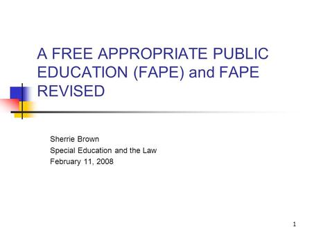 1 A FREE APPROPRIATE PUBLIC EDUCATION (FAPE) and FAPE REVISED Sherrie Brown Special Education and the Law February 11, 2008.