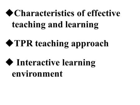  Characteristics of effective teaching and learning  TPR teaching approach  Interactive learning environment.