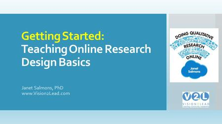 Getting Started: Teaching Online Research Design Basics Janet Salmons, PhD www.Vision2Lead.com.