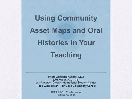 Using Community Asset Maps and Oral Histories in Your Teaching Felice Atesoglu Russell, KSU Amanda Richey, KSU Jan Anglade, Dekalb International Student.