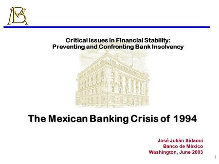 1 José Julián Sidaoui Banco de México Washington, June 2003 Critical issues in Financial Stability: Preventing and Confronting Bank Insolvency The Mexican.