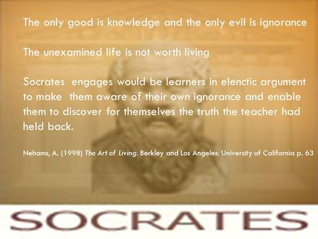 SOCRATES Principles of adult learning The only good is knowledge and the only evil is ignorance The unexamined life is not worth living Socrates engages.