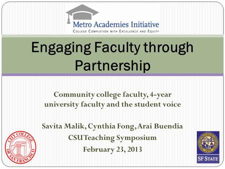 Community college faculty, 4-year university faculty and the student voice Engaging Faculty through Partnership Savita Malik, Cynthia Fong, Arai Buendia.