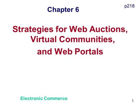 1 Chapter 6 Strategies for Web Auctions, Virtual Communities, and Web Portals Electronic Commerce p218.
