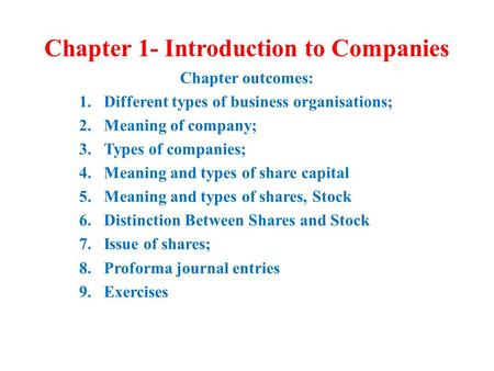 Chapter 1- Introduction to Companies Chapter outcomes: 1.Different types of business organisations; 2.Meaning of company; 3.Types of companies; 4.Meaning.