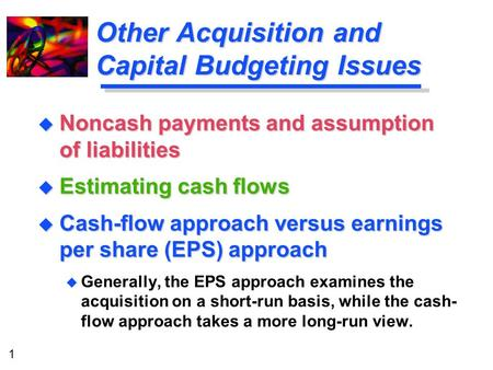1 Other Acquisition and Capital Budgeting Issues u Noncash payments and assumption of liabilities u Estimating cash flows u Cash-flow approach versus earnings.