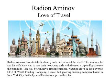 Radion Aminov Love of Travel Radion Aminov loves to take his family with him to travel the world. This summer, he and his wife Kate plan to take their.