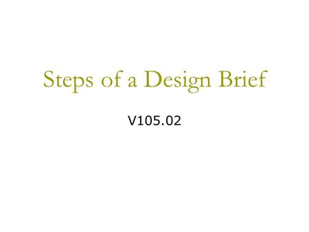 Steps of a Design Brief V105.02. Purpose of a Design Brief  A design brief is the process used to solve problems or complete presentations.  It is very.