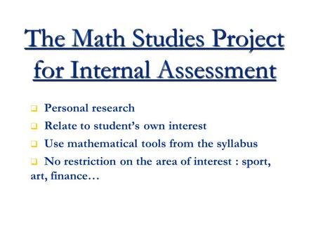 The Math Studies Project for Internal Assessment   Personal research   Relate to student's own interest   Use mathematical tools from the syllabus.