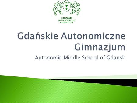 Autonomic Middle School of Gdansk.  was established on the 1st of September, 1999, forming Gdanskie Szkoły Autonomiczne ( Autonomic Schools of Gdansk)