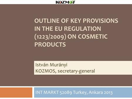 OUTLINE OF KEY PROVISIONS IN THE EU REGULATION (1223/2009) ON COSMETIC PRODUCTS INT MARKT 52089 Turkey, Ankara 2013 István Murányi KOZMOS, secretary-general.