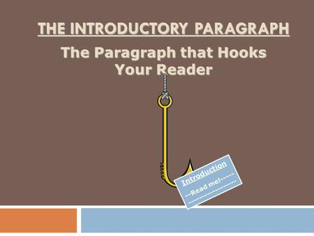 THE INTRODUCTORY PARAGRAPH The Paragraph that Hooks Your Reader Introduction -- Read me!----- ------------------