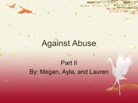 Against Abuse Part II By: Megan, Ayla, and Lauren.