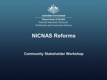NICNAS Reforms Community Stakeholder Workshop. Input from non-industry stakeholders on NICNAS Reforms Working within parameters of Government decision.